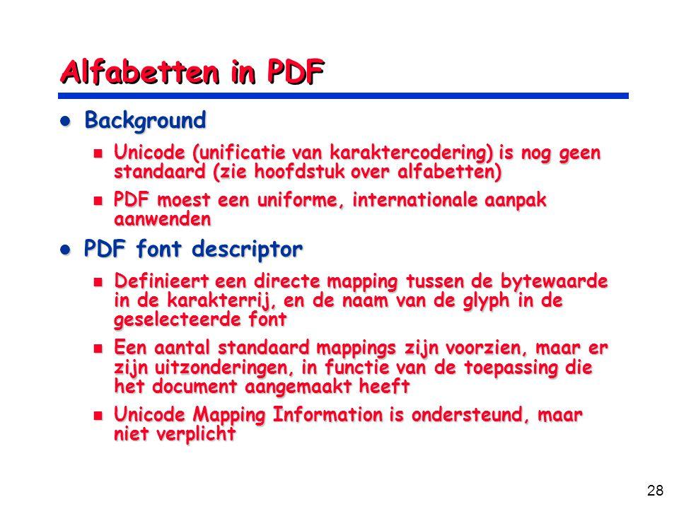 28 Alfabetten in PDF Background Background Unicode (unificatie van karaktercodering) is nog geen standaard (zie hoofdstuk over alfabetten) Unicode (unificatie van karaktercodering) is nog geen standaard (zie hoofdstuk over alfabetten) PDF moest een uniforme, internationale aanpak aanwenden PDF moest een uniforme, internationale aanpak aanwenden PDF font descriptor PDF font descriptor Definieert een directe mapping tussen de bytewaarde in de karakterrij, en de naam van de glyph in de geselecteerde font Definieert een directe mapping tussen de bytewaarde in de karakterrij, en de naam van de glyph in de geselecteerde font Een aantal standaard mappings zijn voorzien, maar er zijn uitzonderingen, in functie van de toepassing die het document aangemaakt heeft Een aantal standaard mappings zijn voorzien, maar er zijn uitzonderingen, in functie van de toepassing die het document aangemaakt heeft Unicode Mapping Information is ondersteund, maar niet verplicht Unicode Mapping Information is ondersteund, maar niet verplicht