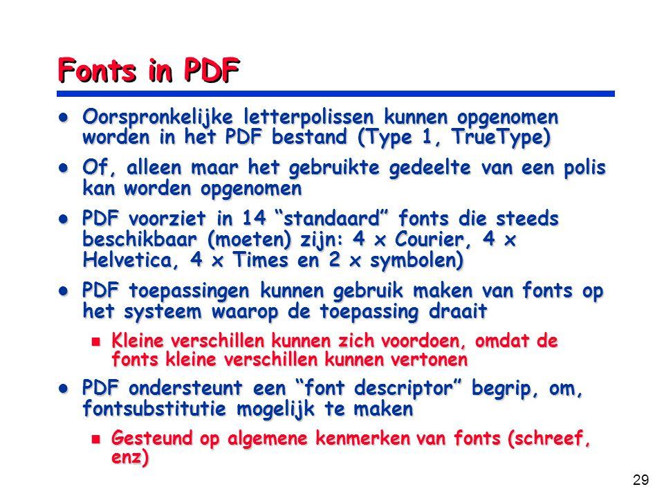29 Fonts in PDF Oorspronkelijke letterpolissen kunnen opgenomen worden in het PDF bestand (Type 1, TrueType) Oorspronkelijke letterpolissen kunnen opgenomen worden in het PDF bestand (Type 1, TrueType) Of, alleen maar het gebruikte gedeelte van een polis kan worden opgenomen Of, alleen maar het gebruikte gedeelte van een polis kan worden opgenomen PDF voorziet in 14 standaard fonts die steeds beschikbaar (moeten) zijn: 4 x Courier, 4 x Helvetica, 4 x Times en 2 x symbolen) PDF voorziet in 14 standaard fonts die steeds beschikbaar (moeten) zijn: 4 x Courier, 4 x Helvetica, 4 x Times en 2 x symbolen) PDF toepassingen kunnen gebruik maken van fonts op het systeem waarop de toepassing draait PDF toepassingen kunnen gebruik maken van fonts op het systeem waarop de toepassing draait Kleine verschillen kunnen zich voordoen, omdat de fonts kleine verschillen kunnen vertonen Kleine verschillen kunnen zich voordoen, omdat de fonts kleine verschillen kunnen vertonen PDF ondersteunt een font descriptor begrip, om, fontsubstitutie mogelijk te maken PDF ondersteunt een font descriptor begrip, om, fontsubstitutie mogelijk te maken Gesteund op algemene kenmerken van fonts (schreef, enz) Gesteund op algemene kenmerken van fonts (schreef, enz)