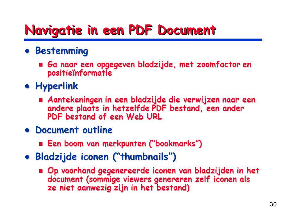30 Navigatie in een PDF Document Bestemming Bestemming Ga naar een opgegeven bladzijde, met zoomfactor en positieïnformatie Ga naar een opgegeven bladzijde, met zoomfactor en positieïnformatie Hyperlink Hyperlink Aantekeningen in een bladzijde die verwijzen naar een andere plaats in hetzelfde PDF bestand, een ander PDF bestand of een Web URL Aantekeningen in een bladzijde die verwijzen naar een andere plaats in hetzelfde PDF bestand, een ander PDF bestand of een Web URL Document outline Document outline Een boom van merkpunten ( bookmarks ) Een boom van merkpunten ( bookmarks ) Bladzijde iconen ( thumbnails ) Bladzijde iconen ( thumbnails ) Op voorhand gegenereerde iconen van bladzijden in het document (sommige viewers genereren zelf iconen als ze niet aanwezig zijn in het bestand) Op voorhand gegenereerde iconen van bladzijden in het document (sommige viewers genereren zelf iconen als ze niet aanwezig zijn in het bestand)