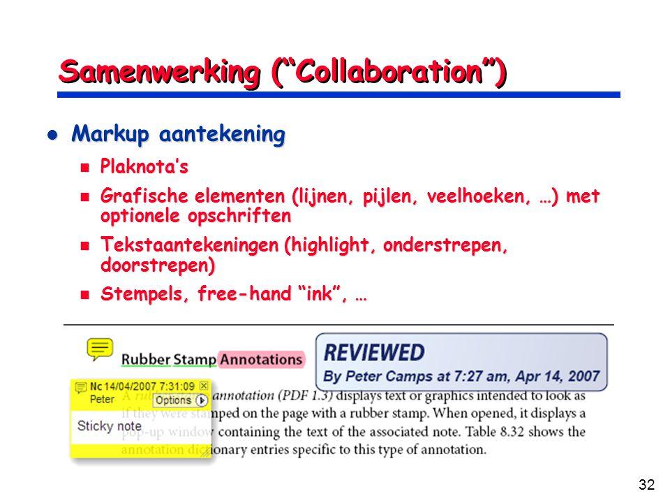 32 Samenwerking ( Collaboration ) Markup aantekening Markup aantekening Plaknota's Plaknota's Grafische elementen (lijnen, pijlen, veelhoeken, …) met optionele opschriften Grafische elementen (lijnen, pijlen, veelhoeken, …) met optionele opschriften Tekstaantekeningen (highlight, onderstrepen, doorstrepen) Tekstaantekeningen (highlight, onderstrepen, doorstrepen) Stempels, free-hand ink , … Stempels, free-hand ink , …