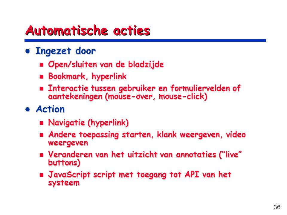36 Automatische acties Ingezet door Ingezet door Open/sluiten van de bladzijde Open/sluiten van de bladzijde Bookmark, hyperlink Bookmark, hyperlink Interactie tussen gebruiker en formuliervelden of aantekeningen (mouse-over, mouse-click) Interactie tussen gebruiker en formuliervelden of aantekeningen (mouse-over, mouse-click) Action Action Navigatie (hyperlink) Navigatie (hyperlink) Andere toepassing starten, klank weergeven, video weergeven Andere toepassing starten, klank weergeven, video weergeven Veranderen van het uitzicht van annotaties ( live buttons) Veranderen van het uitzicht van annotaties ( live buttons) JavaScript script met toegang tot API van het systeem JavaScript script met toegang tot API van het systeem