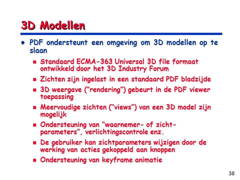 38 3D Modellen PDF ondersteunt een omgeving om 3D modellen op te slaan PDF ondersteunt een omgeving om 3D modellen op te slaan Standaard ECMA-363 Universal 3D file formaat ontwikkeld door het 3D Industry Forum Standaard ECMA-363 Universal 3D file formaat ontwikkeld door het 3D Industry Forum Zichten zijn ingelast in een standaard PDF bladzijde Zichten zijn ingelast in een standaard PDF bladzijde 3D weergave ( rendering ) gebeurt in de PDF viewer toepassing 3D weergave ( rendering ) gebeurt in de PDF viewer toepassing Meervoudige zichten ( views ) van een 3D model zijn mogelijk Meervoudige zichten ( views ) van een 3D model zijn mogelijk Ondersteuning van waarnemer- of zicht- parameters , verlichtingscontrole enz.
