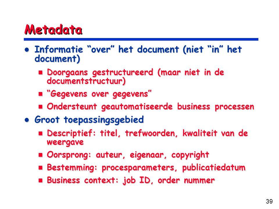 39 Metadata Informatie over het document (niet in het document) Informatie over het document (niet in het document) Doorgaans gestructureerd (maar niet in de documentstructuur) Doorgaans gestructureerd (maar niet in de documentstructuur) Gegevens over gegevens Gegevens over gegevens Ondersteunt geautomatiseerde business processen Ondersteunt geautomatiseerde business processen Groot toepassingsgebied Groot toepassingsgebied Descriptief: titel, trefwoorden, kwaliteit van de weergave Descriptief: titel, trefwoorden, kwaliteit van de weergave Oorsprong: auteur, eigenaar, copyright Oorsprong: auteur, eigenaar, copyright Bestemming: procesparameters, publicatiedatum Bestemming: procesparameters, publicatiedatum Business context: job ID, order nummer Business context: job ID, order nummer