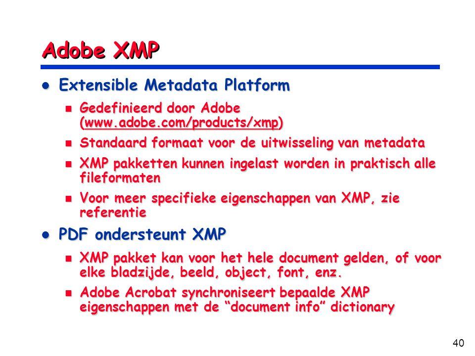 40 Adobe XMP Extensible Metadata Platform Extensible Metadata Platform Gedefinieerd door Adobe (www.adobe.com/products/xmp) Gedefinieerd door Adobe (www.adobe.com/products/xmp)www.adobe.com/products/xmp Standaard formaat voor de uitwisseling van metadata Standaard formaat voor de uitwisseling van metadata XMP pakketten kunnen ingelast worden in praktisch alle fileformaten XMP pakketten kunnen ingelast worden in praktisch alle fileformaten Voor meer specifieke eigenschappen van XMP, zie referentie Voor meer specifieke eigenschappen van XMP, zie referentie PDF ondersteunt XMP PDF ondersteunt XMP XMP pakket kan voor het hele document gelden, of voor elke bladzijde, beeld, object, font, enz.
