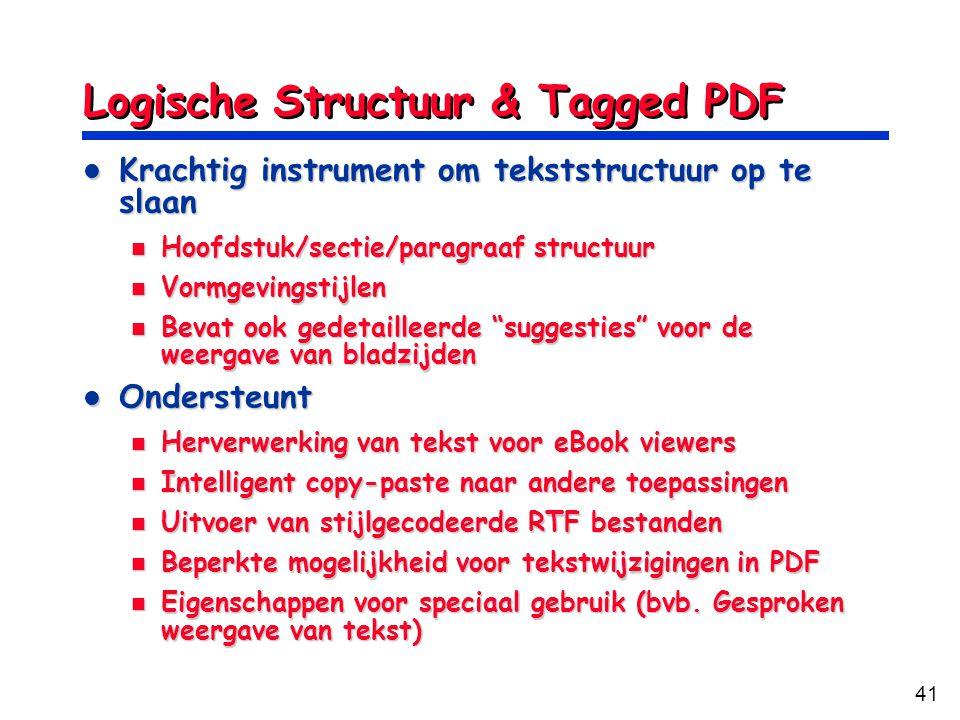 41 Logische Structuur & Tagged PDF Krachtig instrument om tekststructuur op te slaan Krachtig instrument om tekststructuur op te slaan Hoofdstuk/sectie/paragraaf structuur Hoofdstuk/sectie/paragraaf structuur Vormgevingstijlen Vormgevingstijlen Bevat ook gedetailleerde suggesties voor de weergave van bladzijden Bevat ook gedetailleerde suggesties voor de weergave van bladzijden Ondersteunt Ondersteunt Herverwerking van tekst voor eBook viewers Herverwerking van tekst voor eBook viewers Intelligent copy-paste naar andere toepassingen Intelligent copy-paste naar andere toepassingen Uitvoer van stijlgecodeerde RTF bestanden Uitvoer van stijlgecodeerde RTF bestanden Beperkte mogelijkheid voor tekstwijzigingen in PDF Beperkte mogelijkheid voor tekstwijzigingen in PDF Eigenschappen voor speciaal gebruik (bvb.