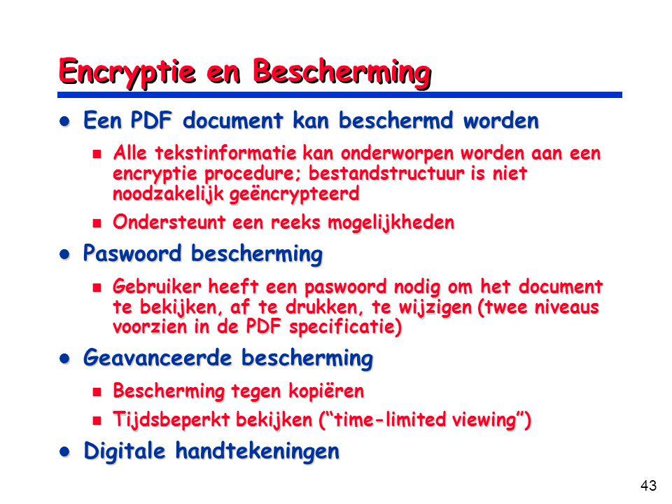 43 Encryptie en Bescherming Een PDF document kan beschermd worden Een PDF document kan beschermd worden Alle tekstinformatie kan onderworpen worden aan een encryptie procedure; bestandstructuur is niet noodzakelijk geëncrypteerd Alle tekstinformatie kan onderworpen worden aan een encryptie procedure; bestandstructuur is niet noodzakelijk geëncrypteerd Ondersteunt een reeks mogelijkheden Ondersteunt een reeks mogelijkheden Paswoord bescherming Paswoord bescherming Gebruiker heeft een paswoord nodig om het document te bekijken, af te drukken, te wijzigen (twee niveaus voorzien in de PDF specificatie) Gebruiker heeft een paswoord nodig om het document te bekijken, af te drukken, te wijzigen (twee niveaus voorzien in de PDF specificatie) Geavanceerde bescherming Geavanceerde bescherming Bescherming tegen kopiëren Bescherming tegen kopiëren Tijdsbeperkt bekijken ( time-limited viewing ) Tijdsbeperkt bekijken ( time-limited viewing ) Digitale handtekeningen Digitale handtekeningen