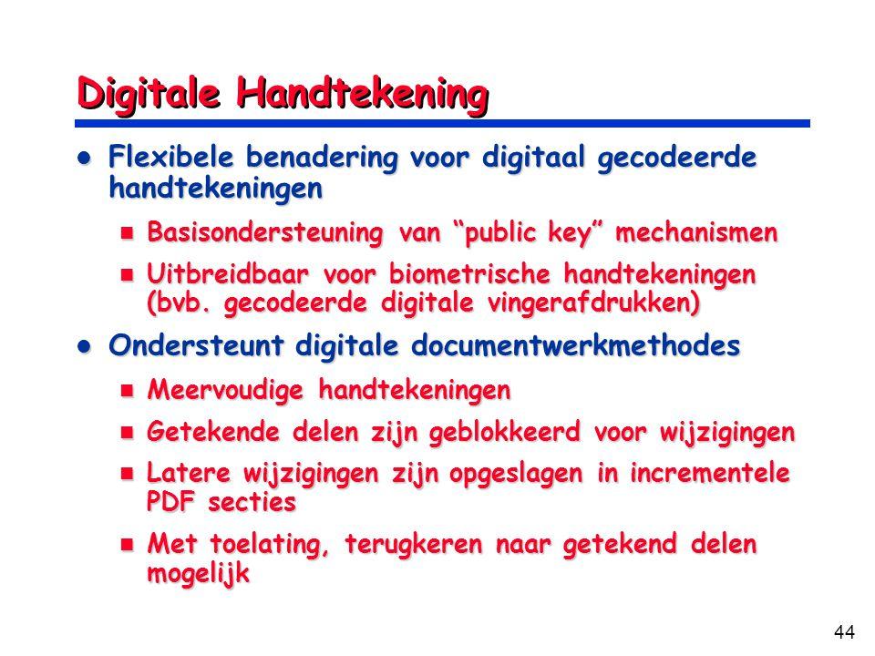44 Digitale Handtekening Flexibele benadering voor digitaal gecodeerde handtekeningen Flexibele benadering voor digitaal gecodeerde handtekeningen Basisondersteuning van public key mechanismen Basisondersteuning van public key mechanismen Uitbreidbaar voor biometrische handtekeningen (bvb.