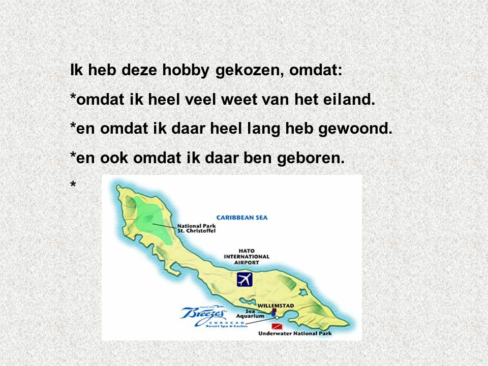 Ik heb deze hobby gekozen, omdat: *omdat ik heel veel weet van het eiland. *en omdat ik daar heel lang heb gewoond. *en ook omdat ik daar ben geboren.