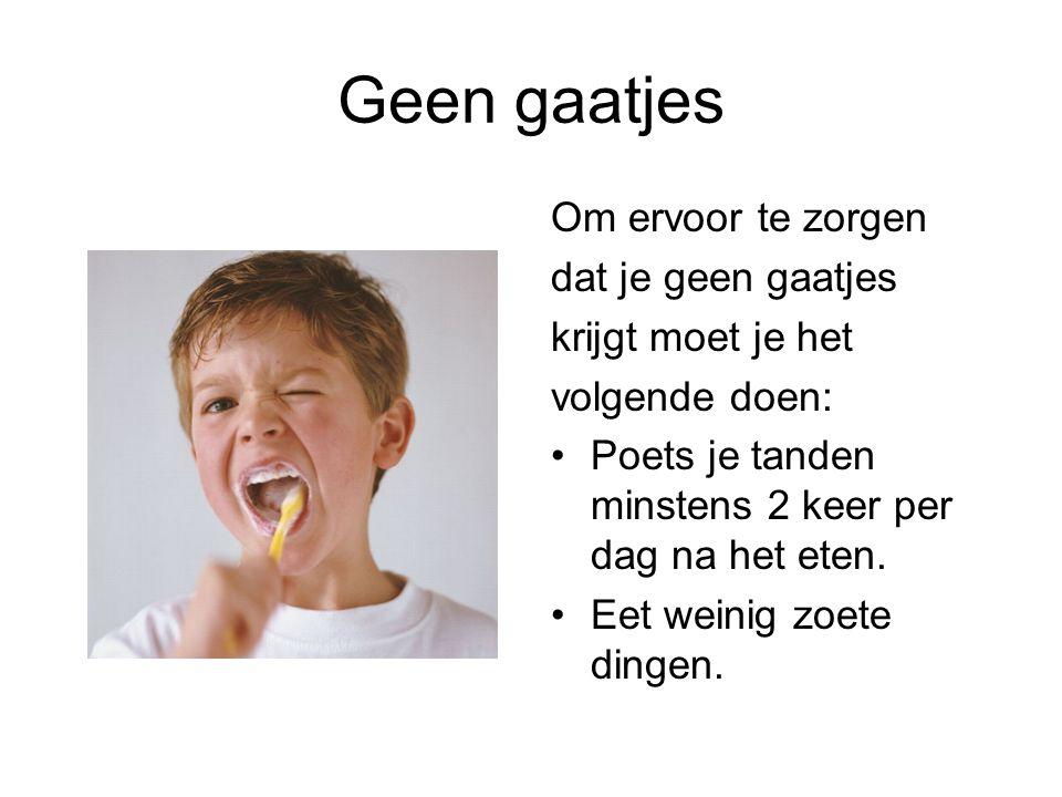 Geen gaatjes Om ervoor te zorgen dat je geen gaatjes krijgt moet je het volgende doen: Poets je tanden minstens 2 keer per dag na het eten. Eet weinig