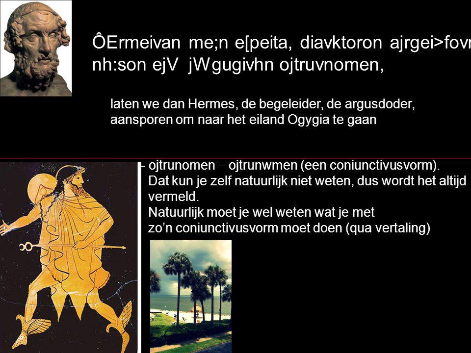 ÔErmeivan me;n e[peita, diavktoron ajrgei>fovnthn, nh:son ejV jWgugivhn ojtruvnomen, laten we dan Hermes, de begeleider, de argusdoder, aansporen om naar het eiland Ogygia te gaan - ojtrunomen = ojtrunwmen (een coniunctivusvorm).