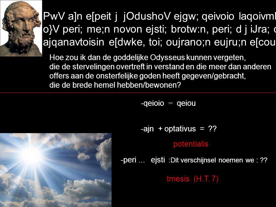 PwV a]n e[peit j jOdushoV ejgw; qeivoio laqoivmhn, o}V peri; me;n novon ejsti; brotw:n, peri; d j iJra; qeoi:sin ajqanavtoisin e[dwke, toi; oujrano;n eujru;n e[cousin~ Hoe zou ik dan de goddelijke Odysseus kunnen vergeten, die de stervelingen overtreft in verstand en die meer dan anderen offers aan de onsterfelijke goden heeft gegeven/gebracht, die de brede hemel hebben/bewonen.