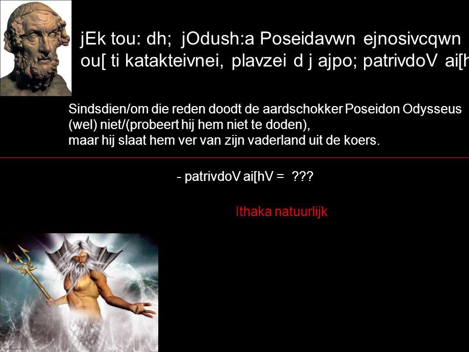jEk tou: dh; jOdush:a Poseidavwn ejnosivcqwn ou[ ti katakteivnei, plavzei d j ajpo; patrivdoV ai[hV.