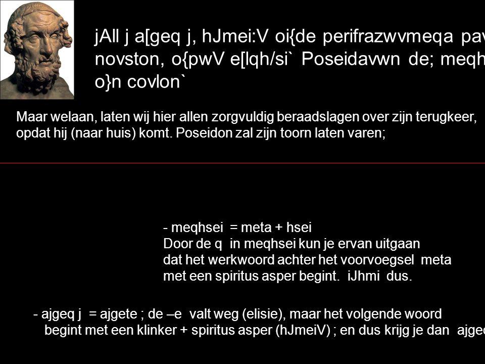 jAll j a[geq j, hJmei:V oi{de perifrazwvmeqa pavnteV novston, o{pwV e[lqh/si` Poseidavwn de; meqhvsei o}n covlon` Maar welaan, laten wij hier allen zorgvuldig beraadslagen over zijn terugkeer, opdat hij (naar huis) komt.