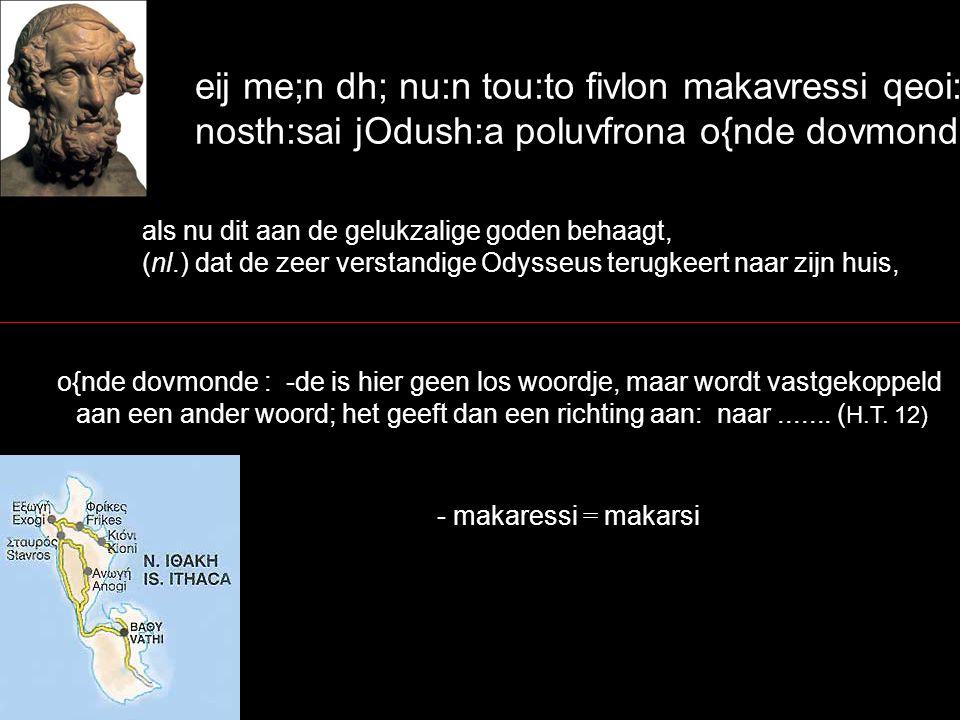 eij me;n dh; nu:n tou:to fivlon makavressi qeoi:si, nosth:sai jOdush:a poluvfrona o{nde dovmonde, als nu dit aan de gelukzalige goden behaagt, (nl.) dat de zeer verstandige Odysseus terugkeert naar zijn huis, o{nde dovmonde : -de is hier geen los woordje, maar wordt vastgekoppeld aan een ander woord; het geeft dan een richting aan: naar.......