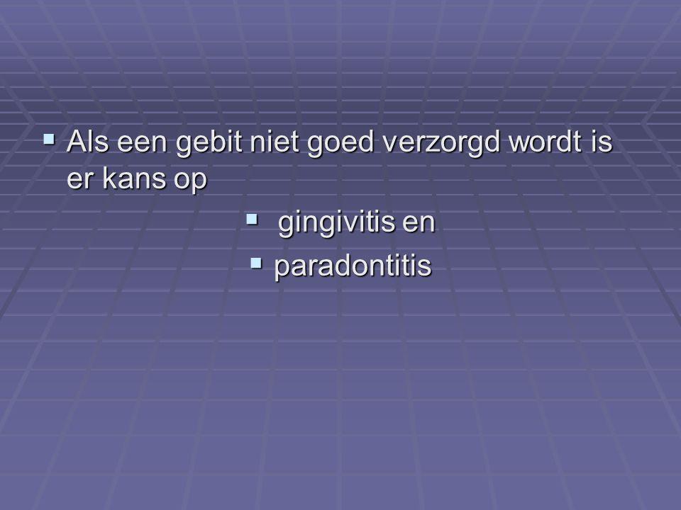  Als een gebit niet goed verzorgd wordt is er kans op  gingivitis en  paradontitis