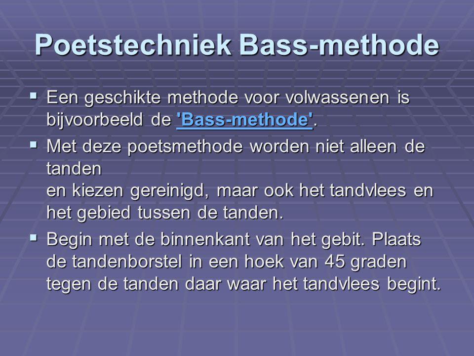 Poetstechniek Bass-methode  Een geschikte methode voor volwassenen is bijvoorbeeld de 'Bass-methode'. 'Bass-methode'  Met deze poetsmethode worden n
