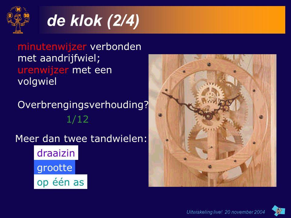 Uitwiskeling live! 20 november 2004 de klok (2/4) minutenwijzer verbonden met aandrijfwiel; urenwijzer met een volgwiel Meer dan twee tandwielen: draa
