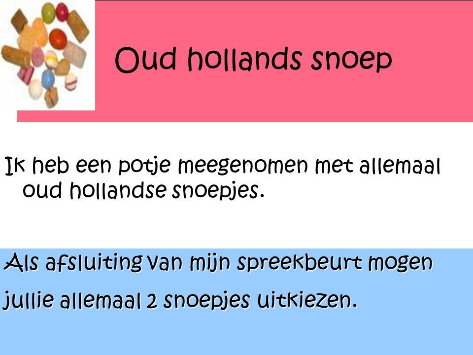 Oud hollands snoep Ik heb een potje meegenomen met allemaal oud hollandse snoepjes. Als afsluiting van mijn spreekbeurt mogen jullie allemaal 2 snoepj