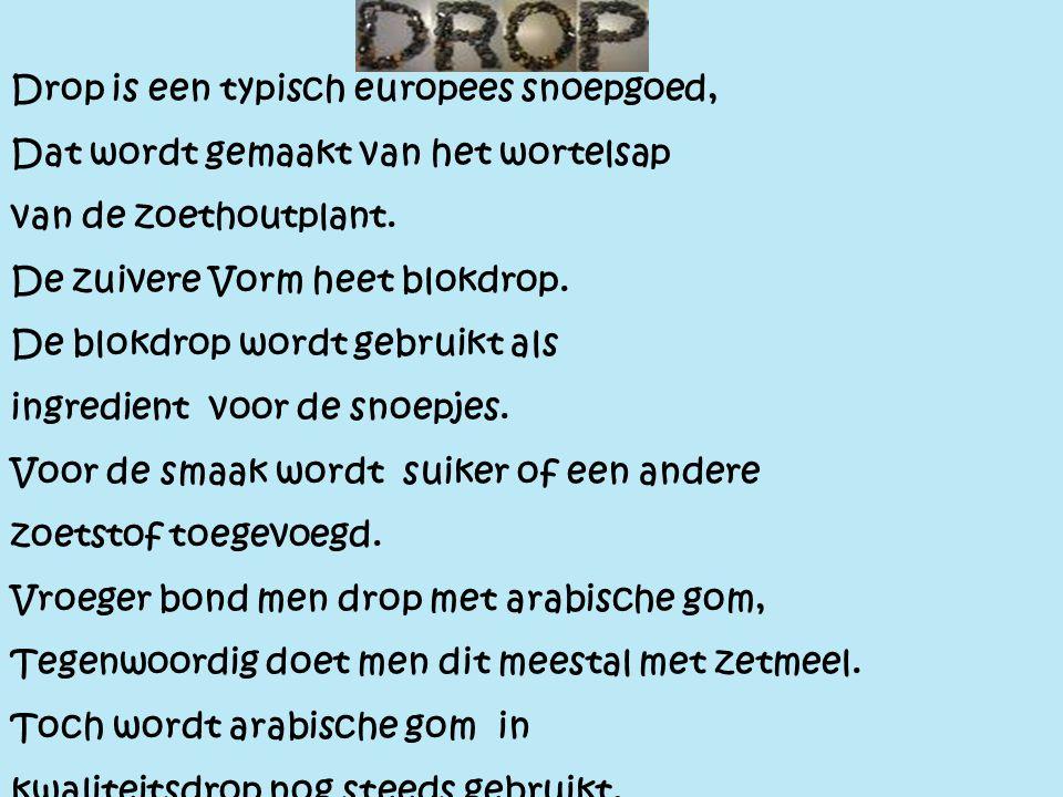 Drop Drop is een typisch europees snoepgoed, Dat wordt gemaakt van het wortelsap van de zoethoutplant. De zuivere Vorm heet blokdrop. De blokdrop word