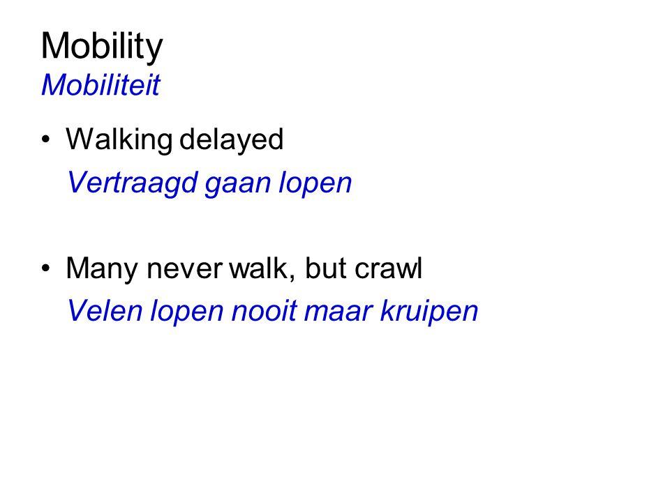 Mobility Mobiliteit Walking delayed Vertraagd gaan lopen Many never walk, but crawl Velen lopen nooit maar kruipen