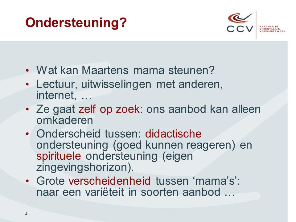 4 Ondersteuning? Wat kan Maartens mama steunen? Lectuur, uitwisselingen met anderen, internet, … Ze gaat zelf op zoek: ons aanbod kan alleen omkaderen