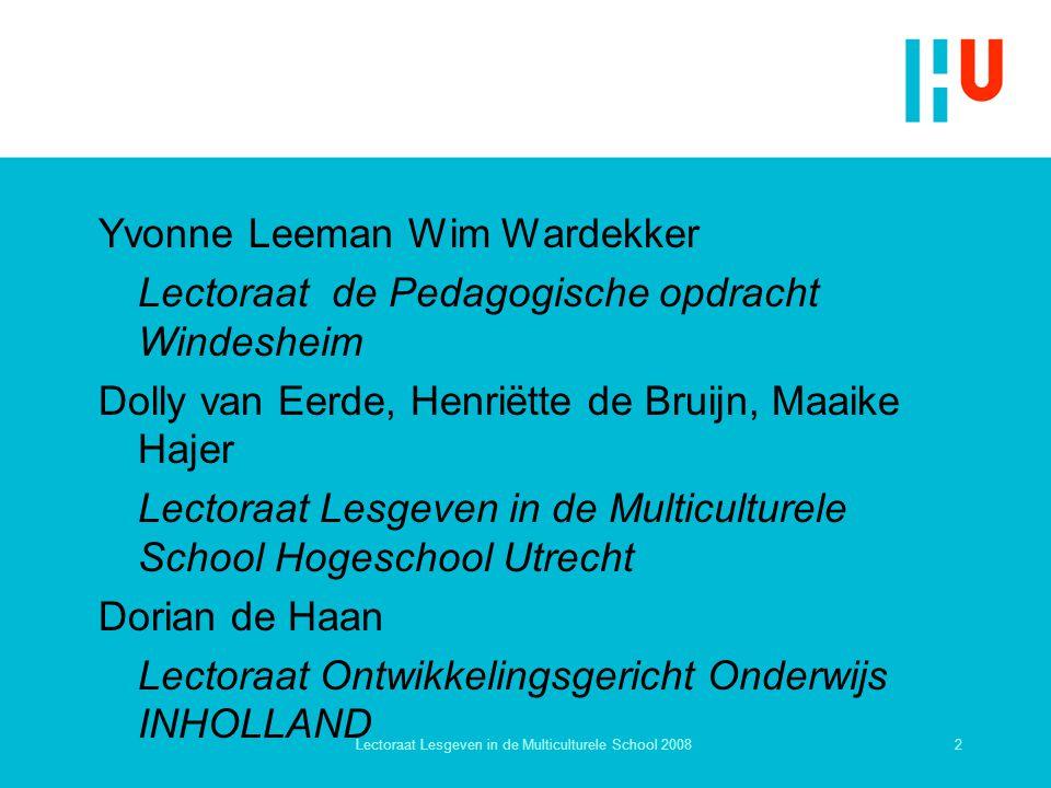 2Lectoraat Lesgeven in de Multiculturele School 2008 Yvonne Leeman Wim Wardekker Lectoraat de Pedagogische opdracht Windesheim Dolly van Eerde, Henrië