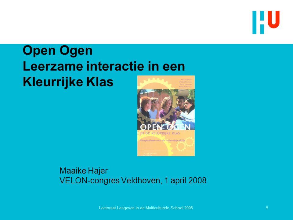 5Lectoraat Lesgeven in de Multiculturele School 2008 Open Ogen Leerzame interactie in een Kleurrijke Klas Maaike Hajer VELON-congres Veldhoven, 1 apri