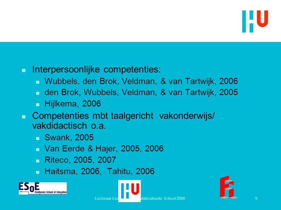 9Lectoraat Lesgeven in de Multiculturele School 2008 n Interpersoonlijke competenties: n Wubbels, den Brok, Veldman, & van Tartwijk, 2006 n den Brok,
