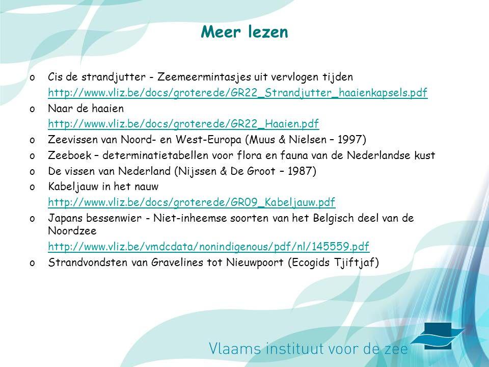 Meer lezen oCis de strandjutter - Zeemeermintasjes uit vervlogen tijden http://www.vliz.be/docs/groterede/GR22_Strandjutter_haaienkapsels.pdf oNaar de haaien http://www.vliz.be/docs/groterede/GR22_Haaien.pdf oZeevissen van Noord- en West-Europa (Muus & Nielsen – 1997) oZeeboek – determinatietabellen voor flora en fauna van de Nederlandse kust oDe vissen van Nederland (Nijssen & De Groot – 1987) oKabeljauw in het nauw http://www.vliz.be/docs/groterede/GR09_Kabeljauw.pdf oJapans bessenwier - Niet-inheemse soorten van het Belgisch deel van de Noordzee http://www.vliz.be/vmdcdata/nonindigenous/pdf/nl/145559.pdf oStrandvondsten van Gravelines tot Nieuwpoort (Ecogids Tjiftjaf)