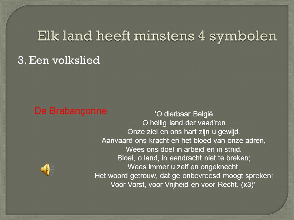 3. Een volkslied 'O dierbaar België O heilig land der vaad'ren Onze ziel en ons hart zijn u gewijd. Aanvaard ons kracht en het bloed van onze adren, W