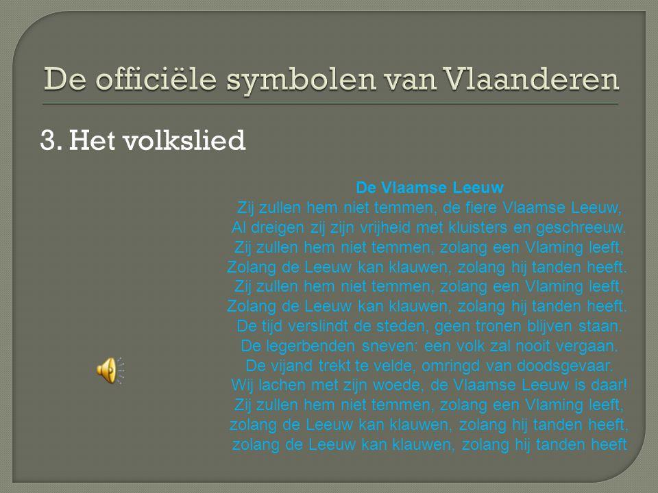 3. Het volkslied De Vlaamse Leeuw Zij zullen hem niet temmen, de fiere Vlaamse Leeuw, Al dreigen zij zijn vrijheid met kluisters en geschreeuw. Zij zu