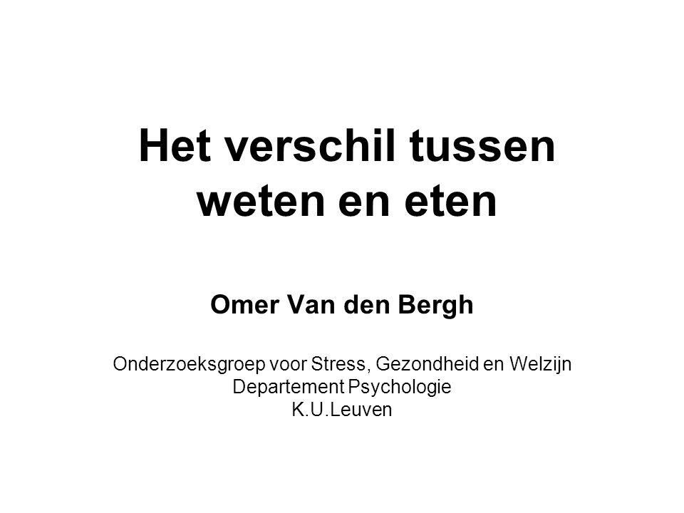 Het verschil tussen weten en eten Omer Van den Bergh Onderzoeksgroep voor Stress, Gezondheid en Welzijn Departement Psychologie K.U.Leuven