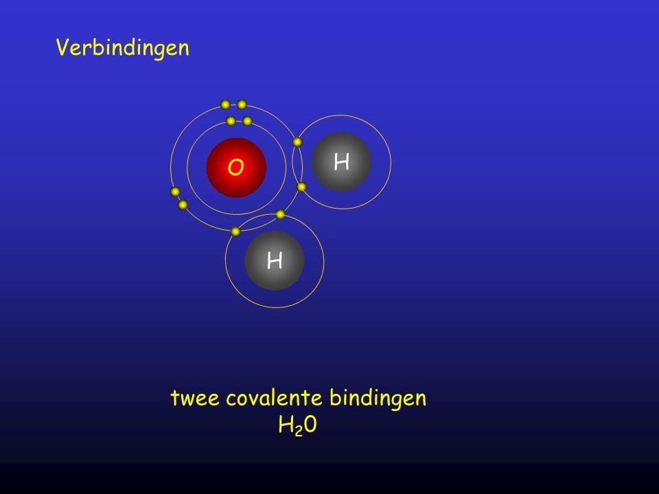 Verbindingen O twee covalente bindingen H 2 0 H H