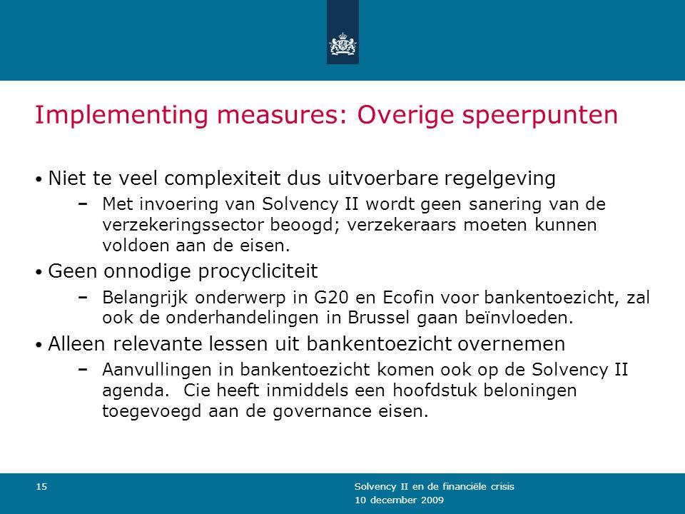 10 december 2009 Solvency II en de financiële crisis15 Implementing measures: Overige speerpunten Niet te veel complexiteit dus uitvoerbare regelgeving Met invoering van Solvency II wordt geen sanering van de verzekeringssector beoogd; verzekeraars moeten kunnen voldoen aan de eisen.