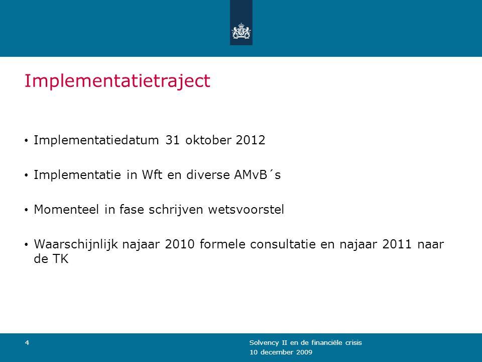 10 december 2009 Solvency II en de financiële crisis4 Implementatietraject Implementatiedatum 31 oktober 2012 Implementatie in Wft en diverse AMvB´s M