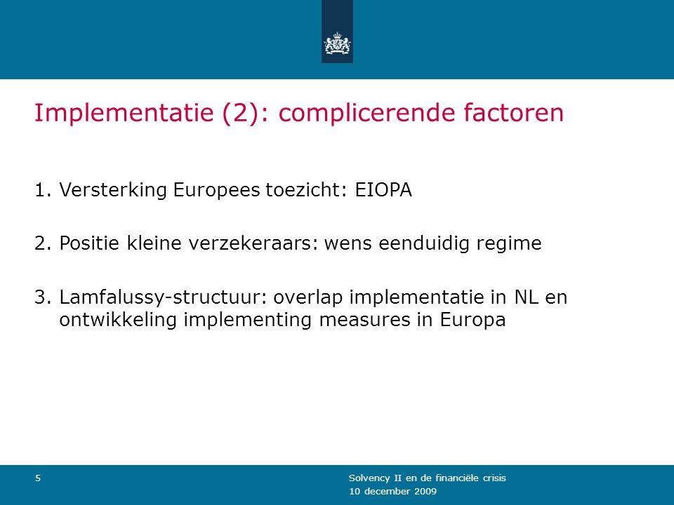 10 december 2009 Solvency II en de financiële crisis5 Implementatie (2): complicerende factoren 1.Versterking Europees toezicht: EIOPA 2.Positie klein