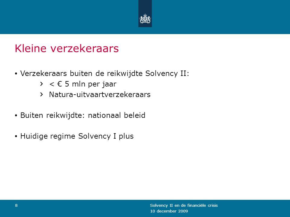 10 december 2009 Solvency II en de financiële crisis8 Kleine verzekeraars Verzekeraars buiten de reikwijdte Solvency II: < € 5 mln per jaar Natura-uitvaartverzekeraars Buiten reikwijdte: nationaal beleid Huidige regime Solvency I plus