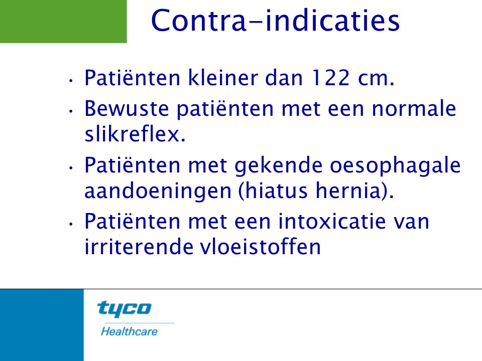 Patiënten kleiner dan 122 cm. Bewuste patiënten met een normale slikreflex. Patiënten met gekende oesophagale aandoeningen (hiatus hernia). Patiënten