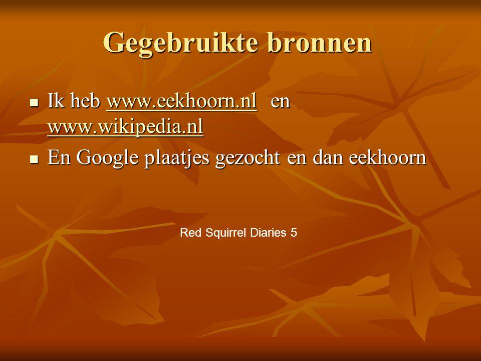 Gegebruikte bronnen Ik heb www.eekhoorn.nl en www.wikipedia.nl Ik heb www.eekhoorn.nl en www.wikipedia.nlwww.eekhoorn.nl www.wikipedia.nlwww.eekhoorn.