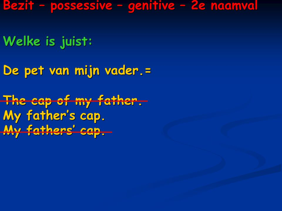 Bezit – possessive – genitive – 2e naamval Welke is juist: De pet van mijn vader.= The cap of my father.
