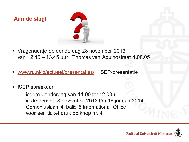 Aan de slag! Vragenuurtje op donderdag 28 november 2013 van 12:45 – 13.45 uur, Thomas van Aquinostraat 4.00.05 www.ru.nl/io/actueel/presentaties/ : IS