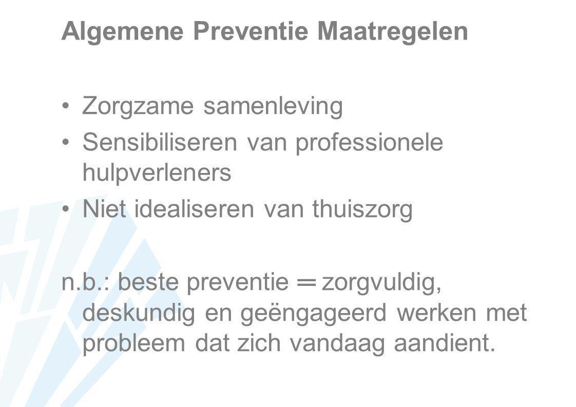 Algemene Preventie Maatregelen Zorgzame samenleving Sensibiliseren van professionele hulpverleners Niet idealiseren van thuiszorg n.b.: beste preventi