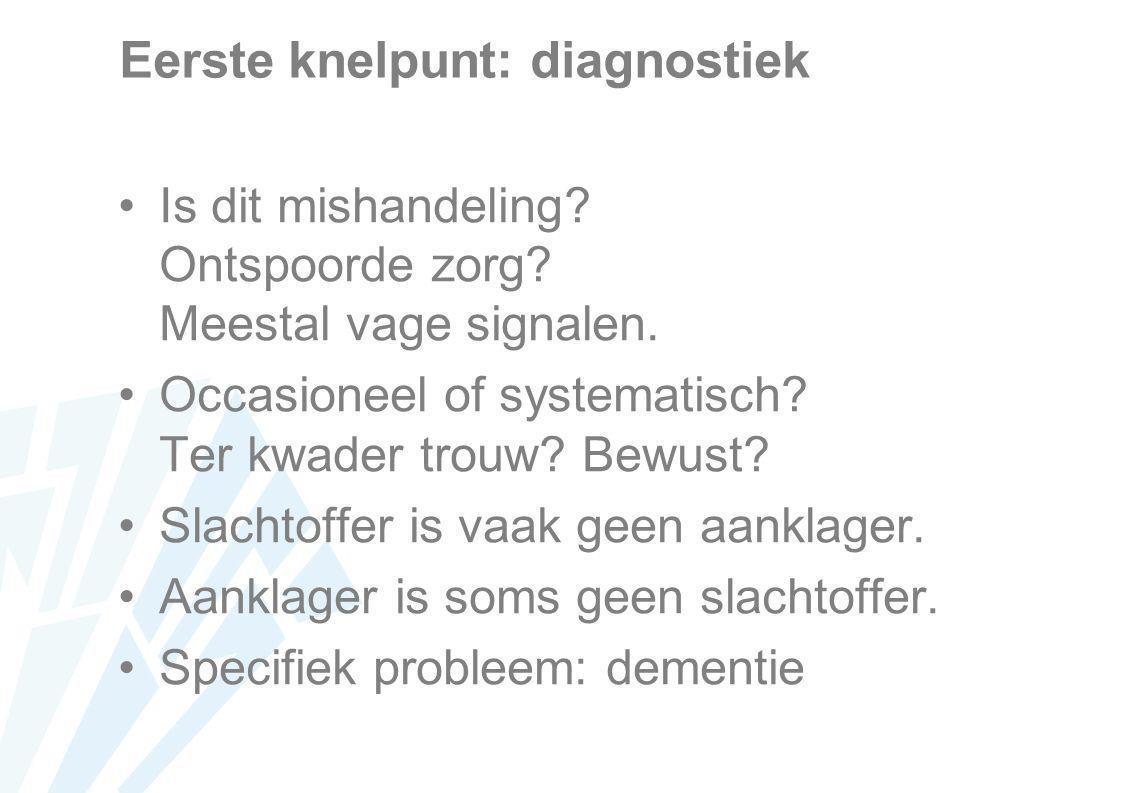 Eerste knelpunt: diagnostiek Is dit mishandeling? Ontspoorde zorg? Meestal vage signalen. Occasioneel of systematisch? Ter kwader trouw? Bewust? Slach