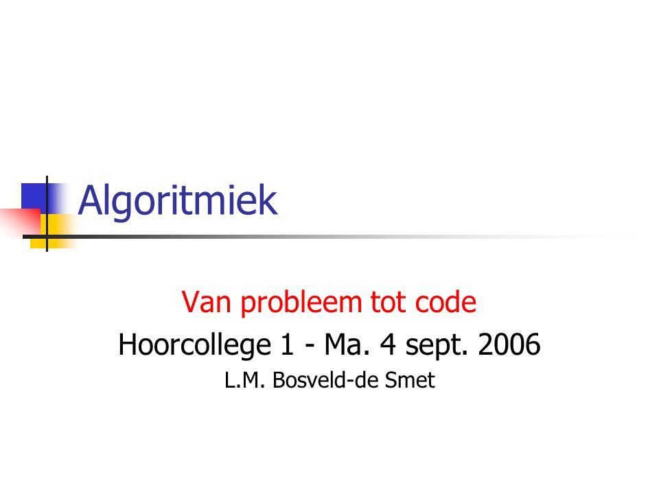 Algoritmiek Van probleem tot code Hoorcollege 1 - Ma. 4 sept. 2006 L.M. Bosveld-de Smet
