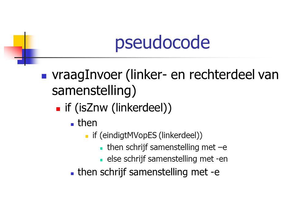 pseudocode vraagInvoer (linker- en rechterdeel van samenstelling) if (isZnw (linkerdeel)) then if (eindigtMVopES (linkerdeel)) then schrijf samenstell