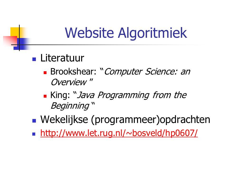 "Website Algoritmiek Literatuur Brookshear: ""Computer Science: an Overview "" King: ""Java Programming from the Beginning "" Wekelijkse (programmeer)opdra"