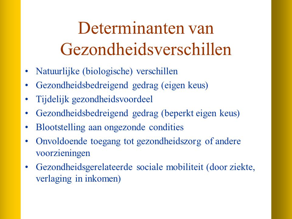 Determinanten van Gezondheidsverschillen Natuurlijke (biologische) verschillen Gezondheidsbedreigend gedrag (eigen keus) Tijdelijk gezondheidsvoordeel Gezondheidsbedreigend gedrag (beperkt eigen keus) Blootstelling aan ongezonde condities Onvoldoende toegang tot gezondheidszorg of andere voorzieningen Gezondheidsgerelateerde sociale mobiliteit (door ziekte, verlaging in inkomen)