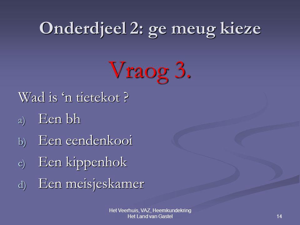 14 Het Veerhuis, VAZ, Heemkundekring Het Land van Gastel Onderdjeel 2: ge meug kieze Vraog 3.