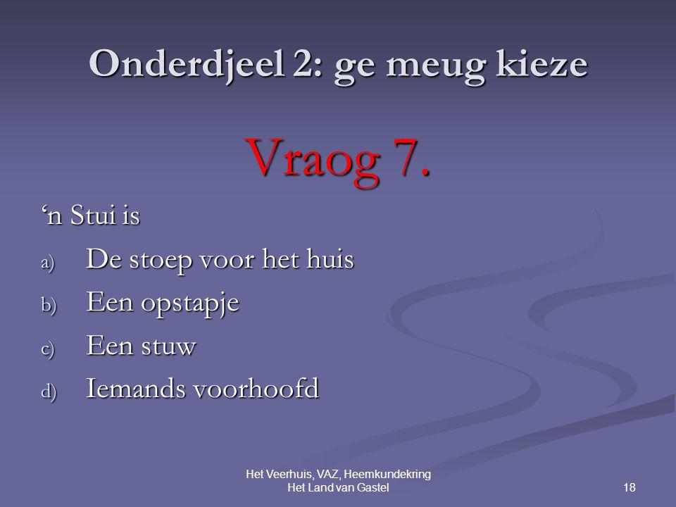 18 Het Veerhuis, VAZ, Heemkundekring Het Land van Gastel Onderdjeel 2: ge meug kieze Vraog 7.