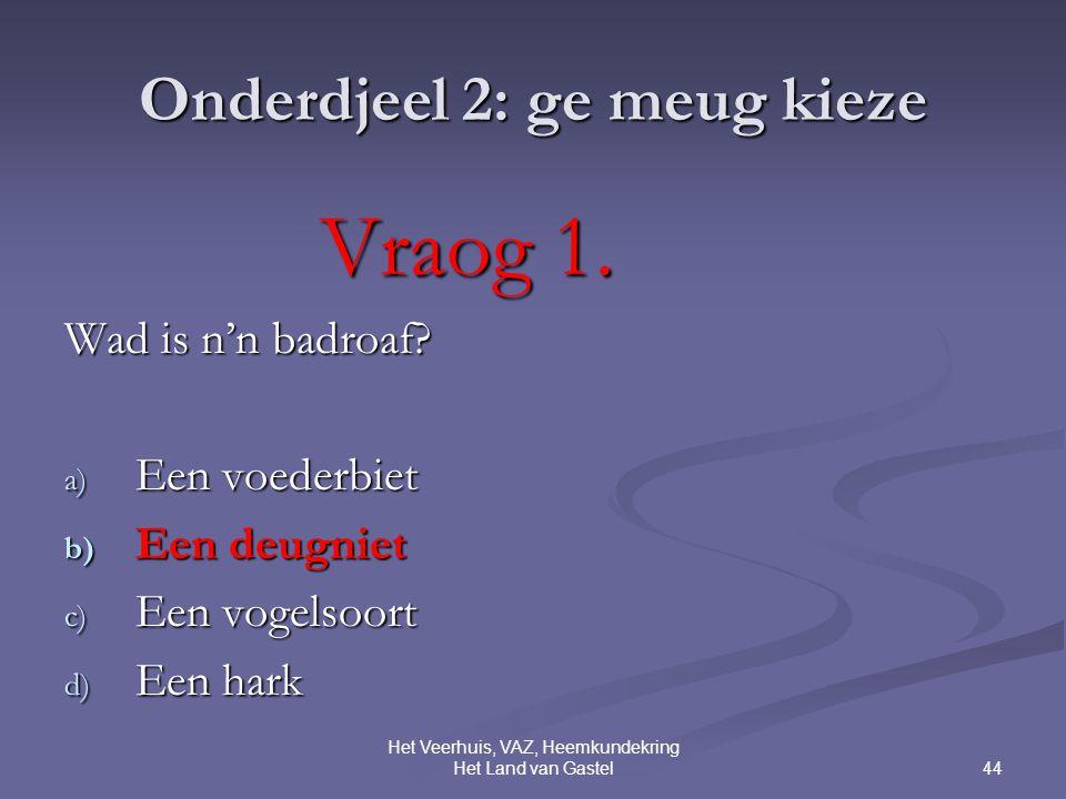 44 Het Veerhuis, VAZ, Heemkundekring Het Land van Gastel Onderdjeel 2: ge meug kieze Vraog 1.